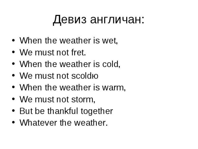 Девиз англичан: When the weather is wet,We must not fret.When the weather is cold,We must not scoldюWhen the weather is warm,We must not storm,But be thankful togetherWhatever the weather.