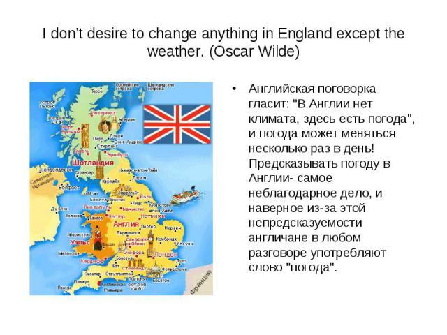 I don't desire to change anything in England except the weather. (Oscar Wilde) Английская поговорка гласит: