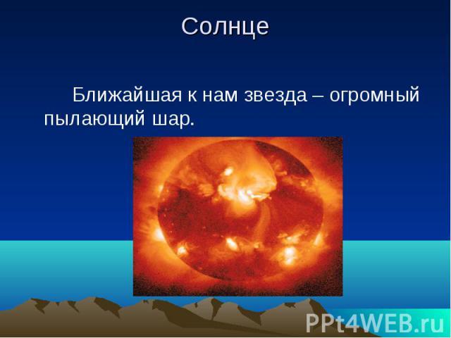 Солнце Ближайшая к нам звезда – огромный пылающий шар.