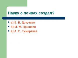 Науку о почвах создал? а) В. В. Докучаевб) М. М. Пришвинв) А. С. Тимирязев