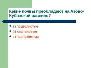 Какие почвы преобладают на Азово-Кубанской равнине? а) подзолистыеб) каштановыев