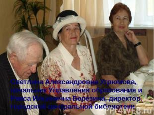 Светлана Александровна Угрюмова, начальник Управления образования и Раиса Ильини