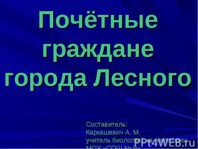 Почётные граждане города Лесного Составитель: Каркашевич А. М. учитель биологии1 кв. категории МОУ «СОШ № 8» 2011