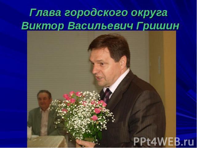 Глава городского округа Виктор Васильевич Гришин