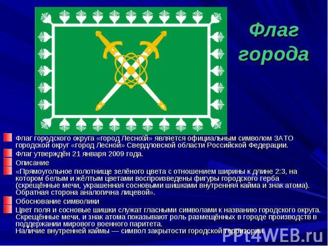 Флаг города Флаг городского округа «город Лесной» является официальным символом ЗАТО городской округ «город Лесной» Свердловской области Российской Федерации.Флаг утверждён 21 января 2009 года.Описание«Прямоугольное полотнище зелёного цвета с отноше…