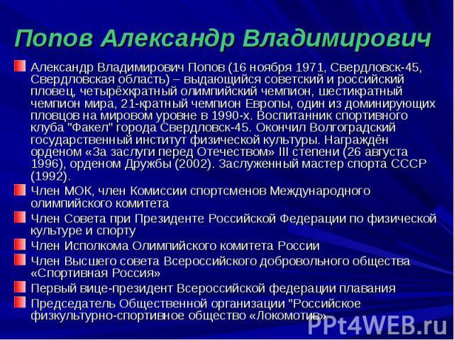 Попов Александр Владимирович Александр Владимирович Попов (16 ноября 1971, Свердловск-45, Свердловская область) – выдающийся советский и российский пловец, четырёхкратный олимпийский чемпион, шестикратный чемпион мира, 21-кратный чемпион Европы, оди…