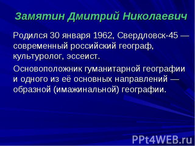 Замятин Дмитрий Николаевич Родился 30 января 1962, Свердловск-45 — современный российский географ, культуролог, эссеист. Основоположник гуманитарной географии и одного из её основных направлений — образной (имажинальной) географии.