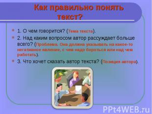 Как правильно понять текст?1. О чем говорится? (Тема текста). 2. Над каким вопро