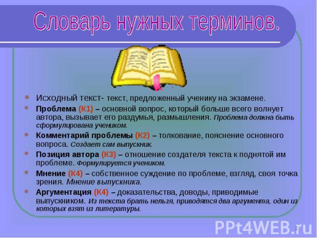 Словарь нужных терминов. Исходный текст- текст, предложенный ученику на экзамене.Проблема (К1) – основной вопрос, который больше всего волнует автора, вызывает его раздумья, размышления. Проблема должна быть сформулирована учеником.Комментарий пробл…