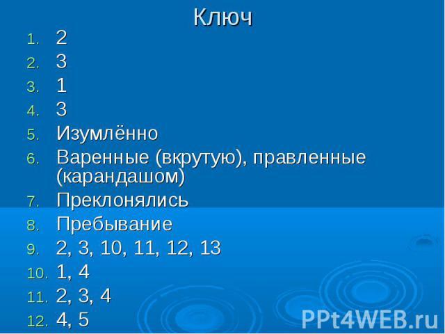 Ключ 2313ИзумлённоВаренные (вкрутую), правленные (карандашом)ПреклонялисьПребывание2, 3, 10, 11, 12, 131, 42, 3, 44, 5