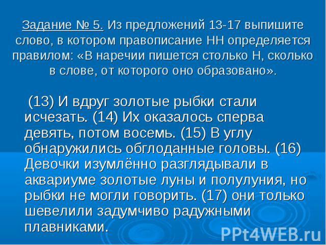 Задание № 5. Из предложений 13-17 выпишите слово, в котором правописание НН определяется правилом: «В наречии пишется столько Н, сколько в слове, от которого оно образовано». (13) И вдруг золотые рыбки стали исчезать. (14) Их оказалось сперва девять…