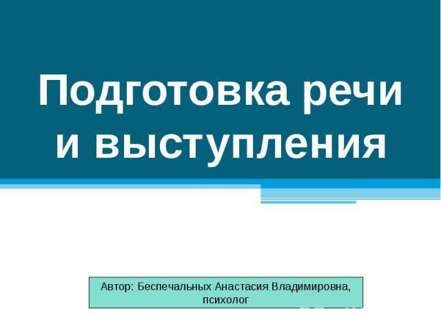 Подготовка речи и выступления Автор: Беспечальных Анастасия Владимировна, психолог