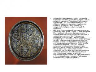 Основой мотив орнамента -- растительный в виде мягко изгибающихся цветов, трав,