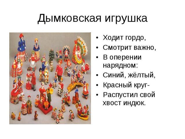 Дымковская игрушкаХодит гордо,Смотрит важно,В оперении нарядном:Синий, жёлтый,Красный круг-Распустил свой хвост индюк.