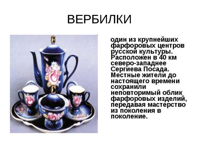 ВЕРБИЛКИ один из крупнейших фарфоровых центров русской культуры. Расположен в 40 км северо-западнее Сергиева Посада. Местные жители до настоящего времени сохранили неповторимый облик фарфоровых изделий, передавая мастерство из поколения в поколение.