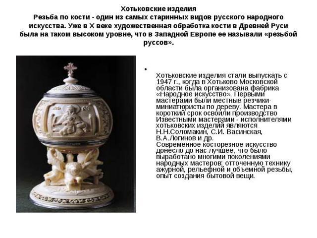 Хотьковские изделияРезьба по кости - один из самых старинных видов русского народного искусства. Уже в X веке художественная обработка кости в Древней Руси была на таком высоком уровне, что в Западной Европе ее называли «резьбой руссов». Хотьковские…