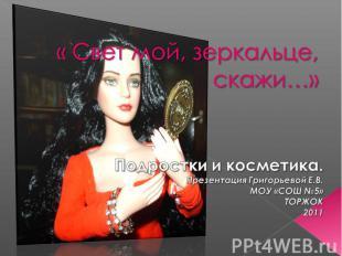 « Свет мой, зеркальце, скажи…» Подростки и косметика. Презентация Григорьевой Е.