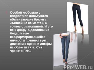 Особой любовью у подростков пользуются обтягивающие брюки с «талией не на месте»