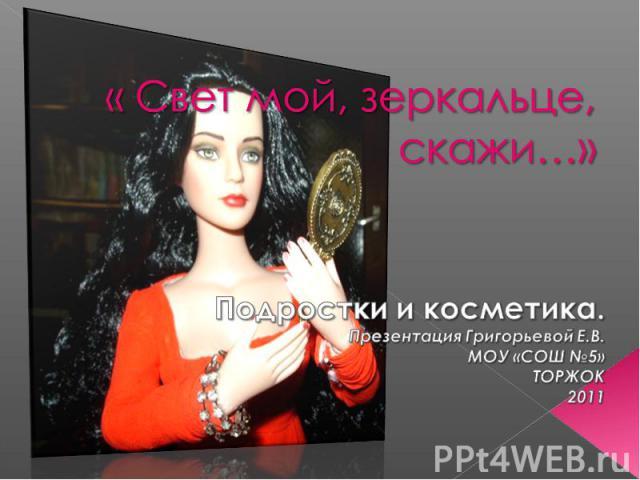« Свет мой, зеркальце, скажи…» Подростки и косметика. Презентация Григорьевой Е.В. МОУ «СОШ №5» ТОРЖОК 2011