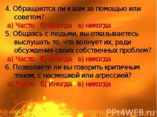 4. Обращаются ли к вам за помощью или советом? а) Часто б) Иногда в) никогда5. О