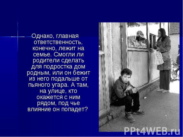 Однако, главная ответственность, конечно, лежит на семье. Смогли ли родители сделать для подростка дом родным, или он бежит из него подальше от пьяного угара. А там, на улице, кто окажется с ним рядом, под чье влияние он попадет?