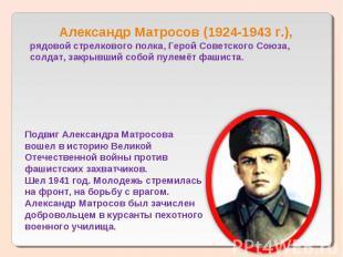 Александр Матросов (1924-1943 г.),рядовой стрелкового полка, Герой Советского Со