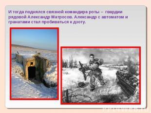 И тогда поднялся связной командира роты – гвардии рядовой Александр Матросов. А