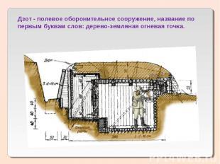 Дзот - полевое оборонительное сооружение, название по первым буквам слов: дерево