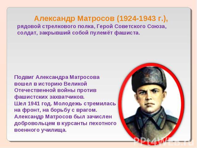 Александр Матросов (1924-1943 г.),рядовой стрелкового полка, Герой Советского Союза,солдат, закрывший собой пулемёт фашиста.Подвиг Александра Матросова вошел в историю Великой Отечественной войны против фашистских захватчиков. Шел 1941 год. Молодежь…