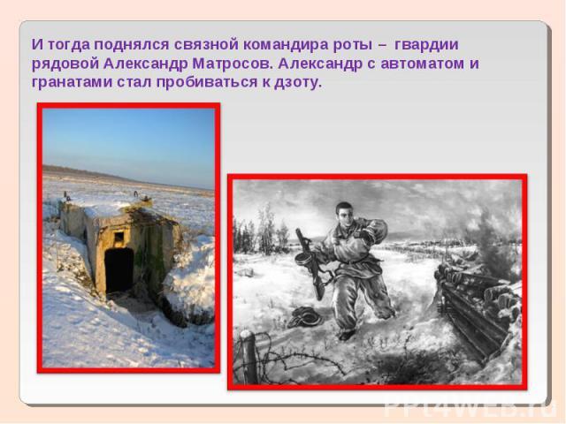 И тогда поднялся связной командира роты – гвардии рядовой Александр Матросов. Александр с автоматом и гранатами стал пробиваться к дзоту.