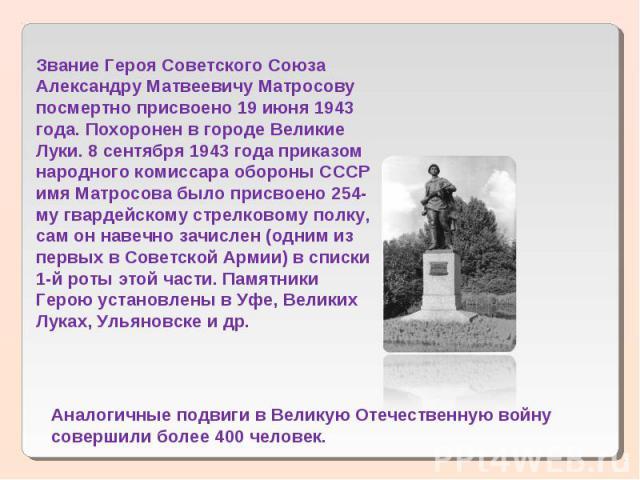 Звание Героя Советского Союза Александру Матвеевичу Матросову посмертно присвоено 19 июня 1943 года. Похоронен в городе Великие Луки. 8 сентября 1943 года приказом народного комиссара обороны СССР имя Матросова было присвоено 254-му гвардейскому стр…
