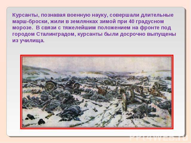 Курсанты, познавая военную науку, совершали длительные марш-броски, жили в землянках зимой при 40 градусном морозе. В связи с тяжелейшим положением на фронте под городом Сталинградом, курсанты были досрочно выпущены из училища.
