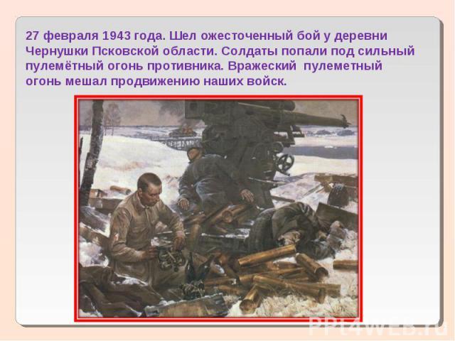 27 февраля 1943 года. Шел ожесточенный бой у деревни Чернушки Псковской области. Солдаты попали под сильный пулемётный огонь противника. Вражеский пулеметный огонь мешал продвижению наших войск.