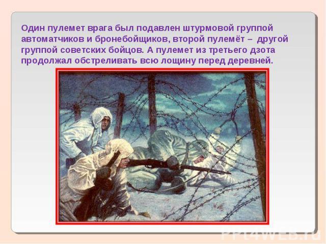 Один пулемет врага был подавлен штурмовой группой автоматчиков и бронебойщиков, второй пулемёт – другой группой советских бойцов. А пулемет из третьего дзота продолжал обстреливать всю лощину перед деревней.