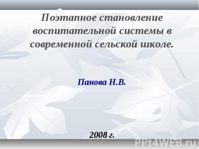 Поэтапное становление воспитательной системы в современной сельской школе Панова Н.В. 2008 г.