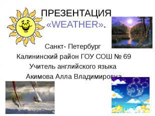 ПРЕЗЕНТАЦИЯ «WEATHER». Санкт- Петербург Калининский район ГОУ СОШ № 69 Учитель а