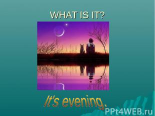 WHAT IS IT?It's evening.