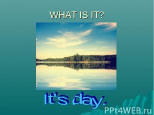 WHAT IS IT?It's day.