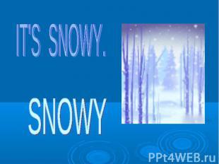 IT'S SNOWY. SNOWY