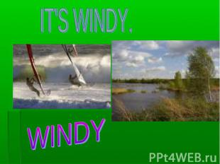 IT'S WINDY. WINDY