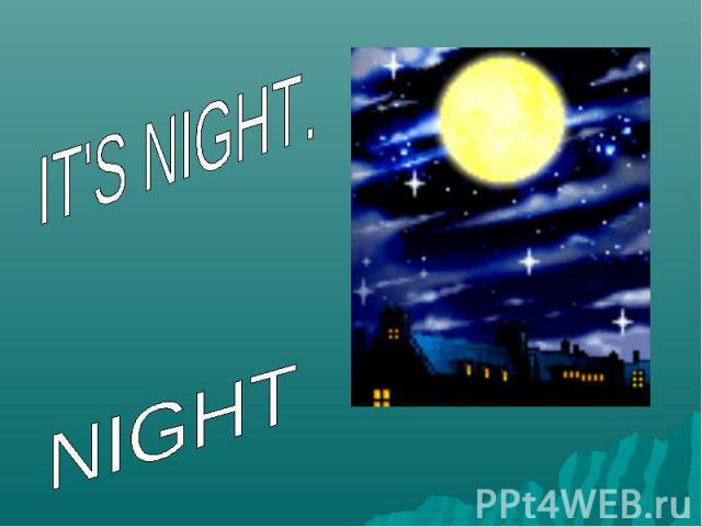 IT'S NIGHT.NIGHT