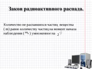 Закон радиоактивного распада. Количество не распавшихся частиц вещества ( m) рав