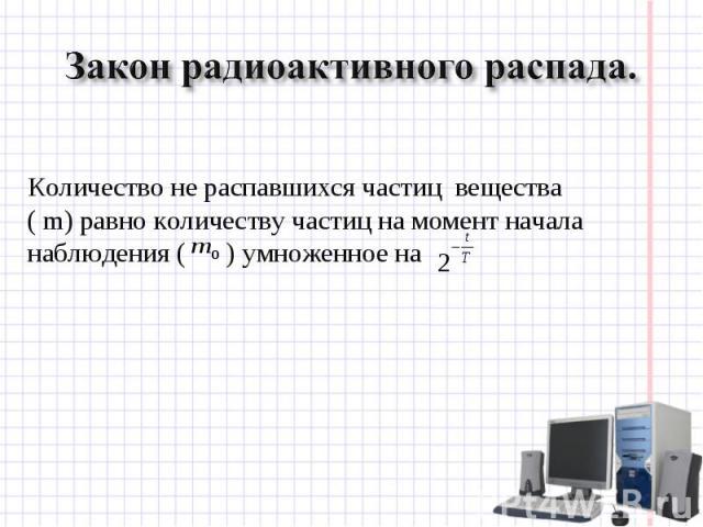 Закон радиоактивного распада. Количество не распавшихся частиц вещества ( m) равно количеству частиц на момент начала наблюдения ( ) умноженное на