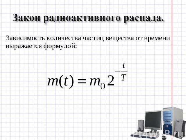 Закон радиоактивного распада. Зависимость количества частиц вещества от времени выражается формулой: