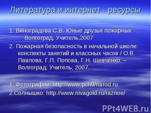 Литература и интернет - ресурсы 1. Виноградова С.В. Юные друзья пожарных - Волго