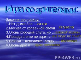 Игра со зрителями:Закончи пословицу: Нет дыма без …Москва от копеечной свечи…Ого