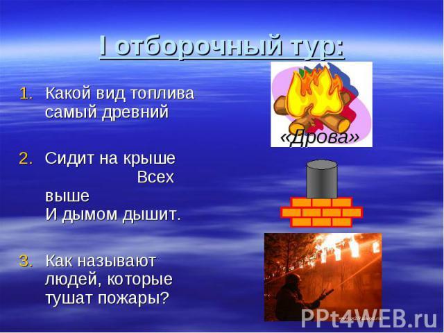 I отборочный тур: Какой вид топлива самый древний Сидит на крыше Всех выше И дымом дышит.Как называют людей, которые тушат пожары?