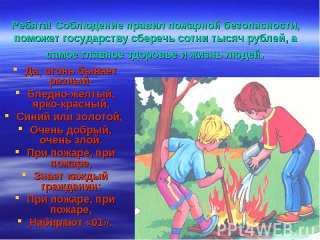Ребята! Соблюдение правил пожарной безопасности, поможет государству сберечь сотни тысяч рублей, а самое главное здоровье и жизнь людей.Да, огонь бывает разный-Бледно-желтый, ярко-красный,Синий или золотой, Очень добрый, очень злой.При пожаре, при п…