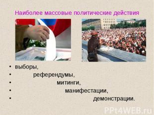 Наиболее массовые политические действиявыборы, референдумы, митинги, манифестаци