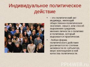 Индивидуальное политическое действие- это политический акт индивида, имеющий общ